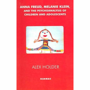 Anna Freud, Melanie Klein, and the Psychoanalysis of Children and Adolescents - Alex Holder